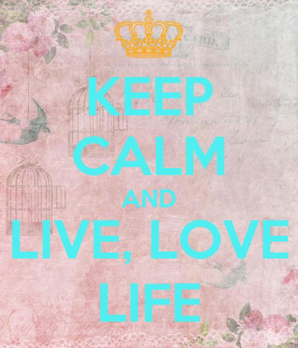 KEEP CALM AND LIVE, LOVE LIFE