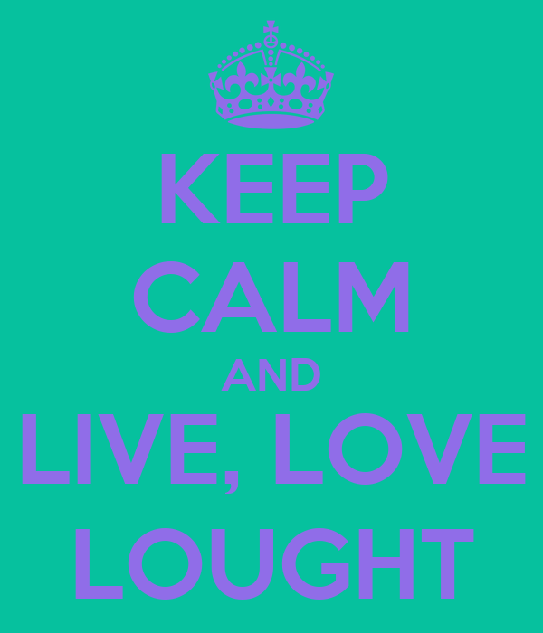 KEEP CALM AND LIVE, LOVE LOUGHT