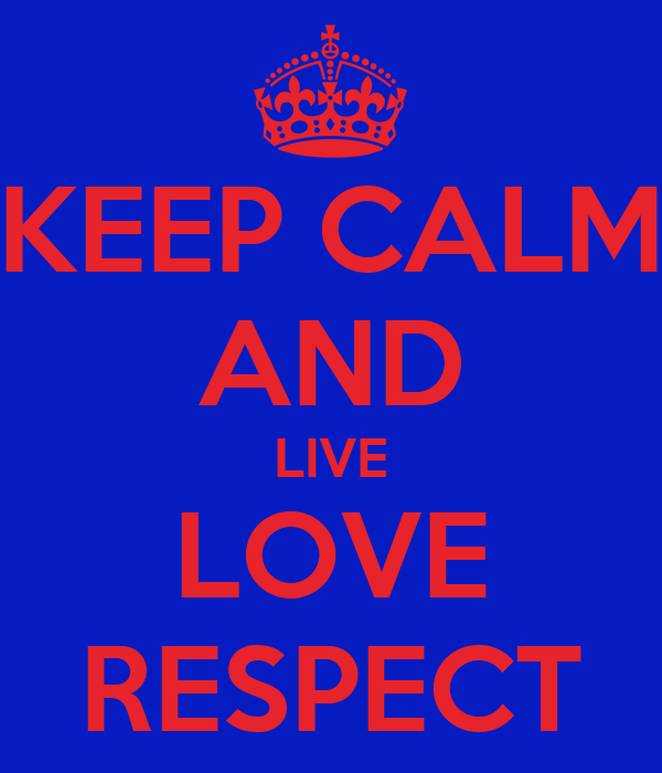 KEEP CALM AND LIVE LOVE RESPECT