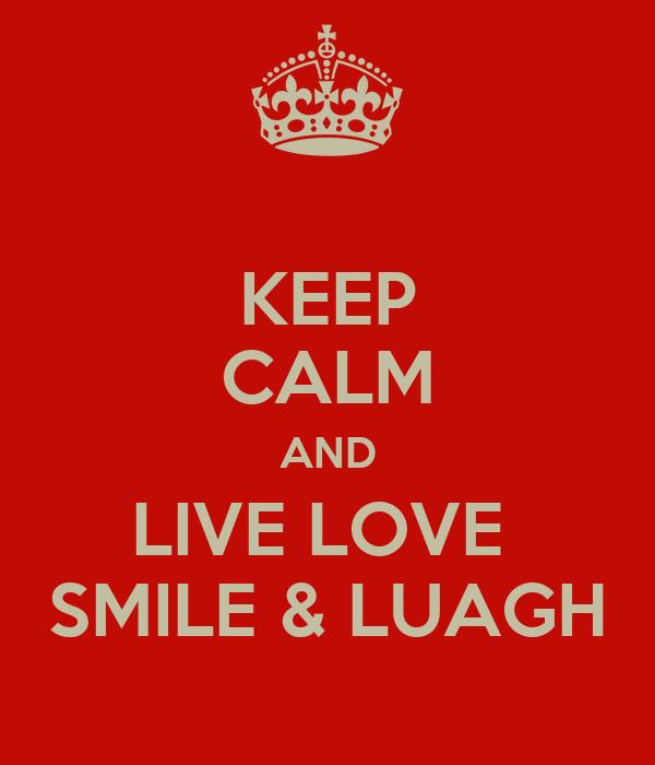 KEEP CALM AND LIVE LOVE  SMILE & LUAGH