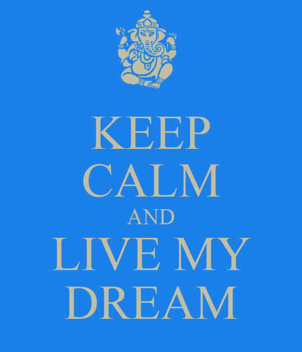 KEEP CALM AND LIVE MY DREAM