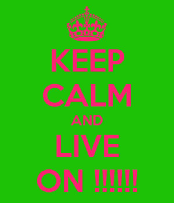 KEEP CALM AND LIVE ON !!!!!!