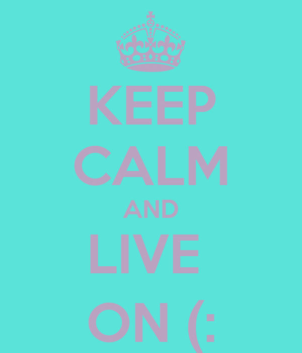 KEEP CALM AND LIVE  ON (: