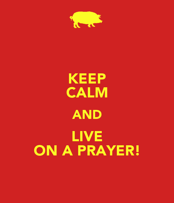 KEEP CALM AND LIVE ON A PRAYER!