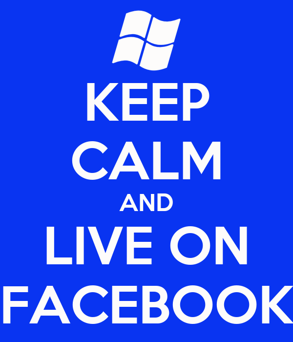 KEEP CALM AND LIVE ON FACEBOOK