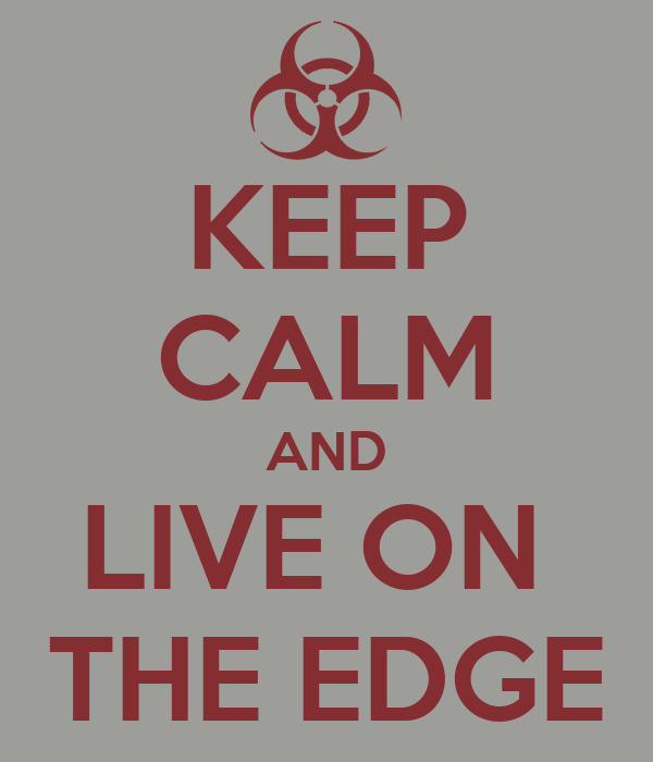 KEEP CALM AND LIVE ON  THE EDGE