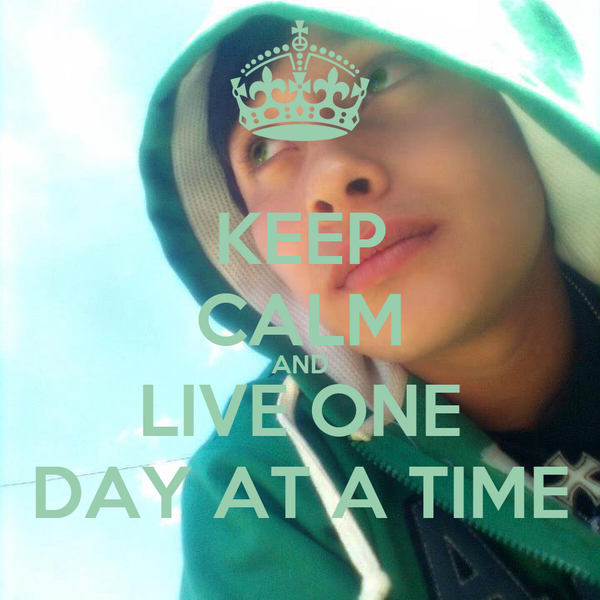 KEEP CALM AND LIVE ONE DAY AT A TIME