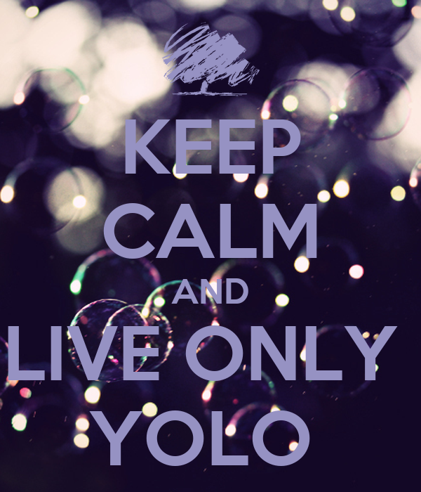 KEEP CALM AND LIVE ONLY  YOLO