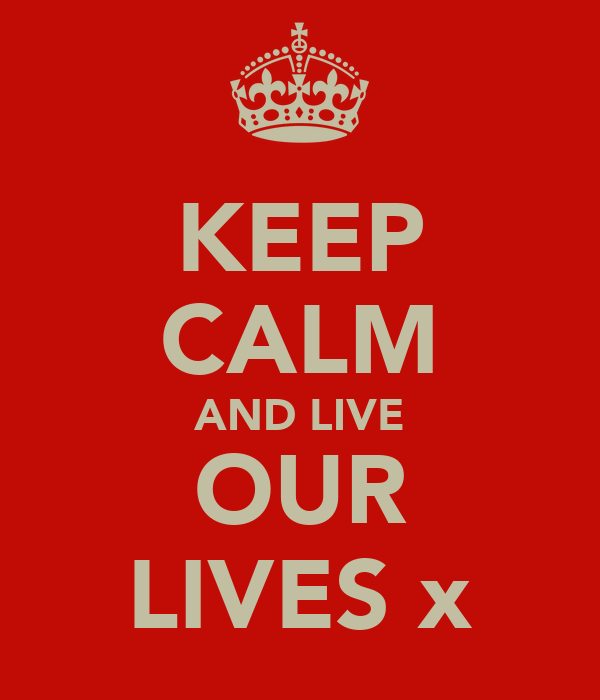 KEEP CALM AND LIVE OUR LIVES x