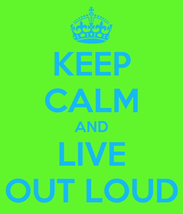 KEEP CALM AND LIVE OUT LOUD