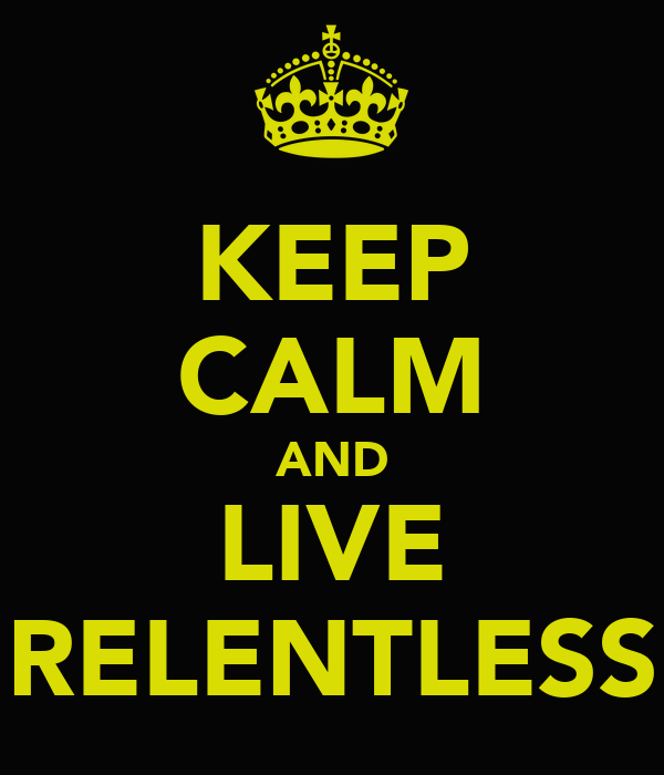 KEEP CALM AND LIVE RELENTLESS