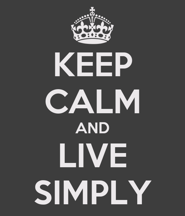 KEEP CALM AND LIVE SIMPLY