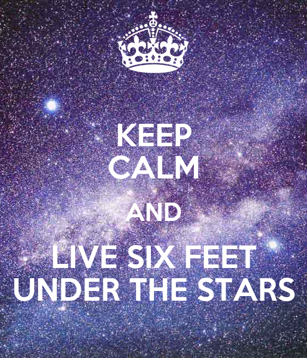 KEEP CALM AND LIVE SIX FEET UNDER THE STARS