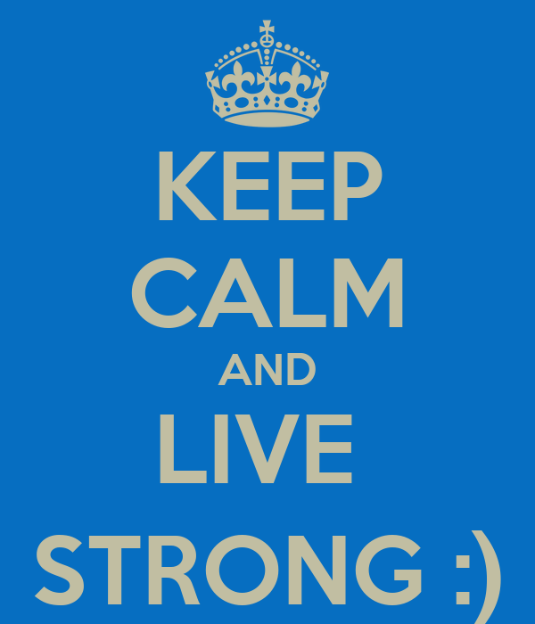 KEEP CALM AND LIVE  STRONG :)