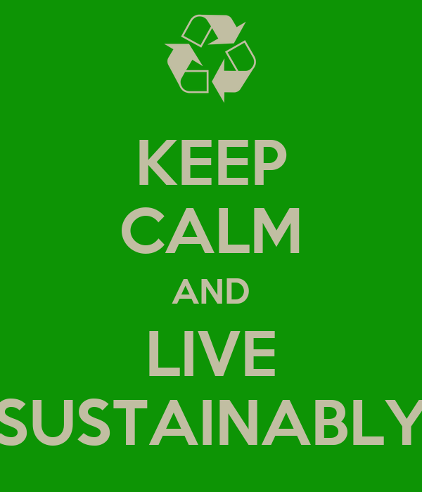 KEEP CALM AND LIVE SUSTAINABLY