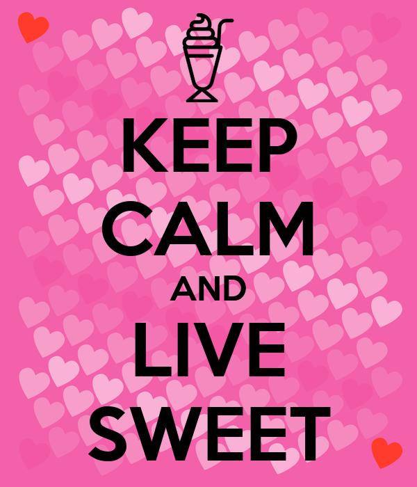 KEEP CALM AND LIVE SWEET