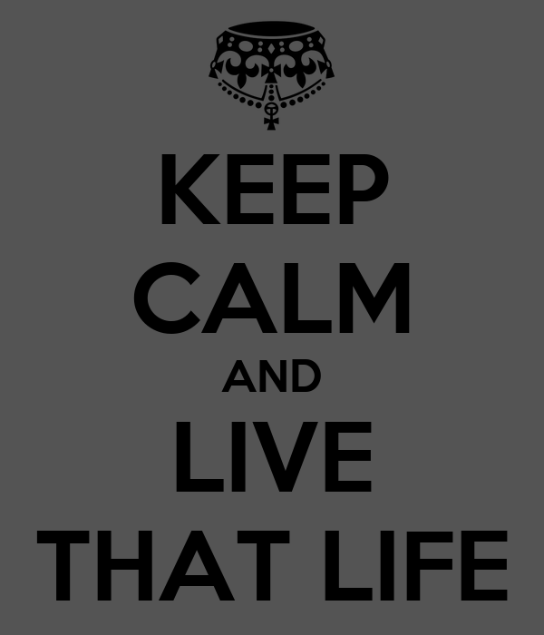 KEEP CALM AND LIVE THAT LIFE