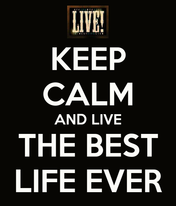 KEEP CALM AND LIVE THE BEST LIFE EVER