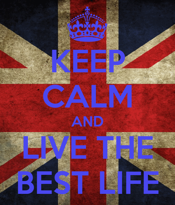 KEEP CALM AND LIVE THE BEST LIFE