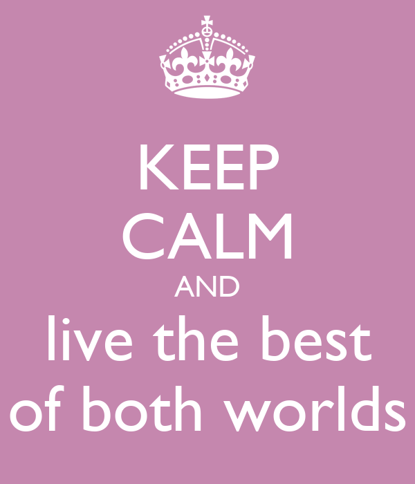 KEEP CALM AND live the best of both worlds