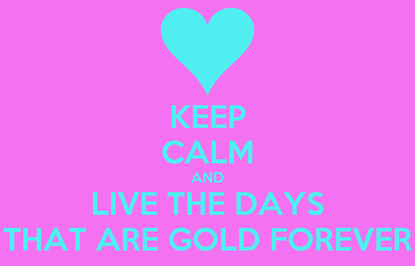 KEEP CALM AND LIVE THE DAYS THAT ARE GOLD FOREVER