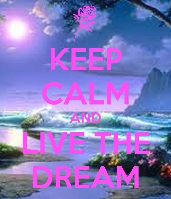 KEEP CALM AND LIVE THE DREAM