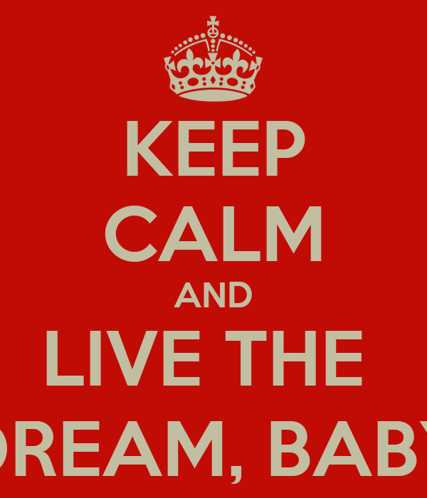KEEP CALM AND LIVE THE  DREAM, BABY