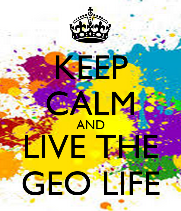 KEEP CALM AND LIVE THE GEO LIFE