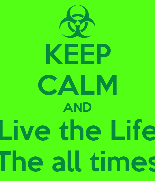KEEP CALM AND Live the Life The all times