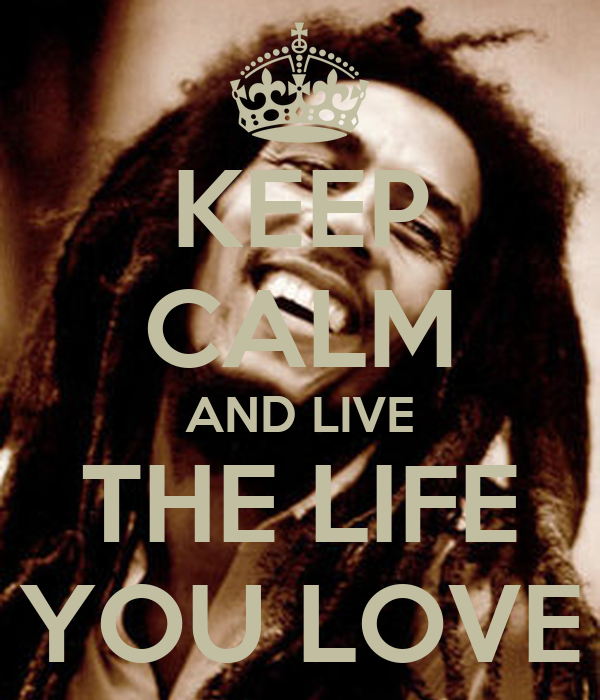 KEEP CALM AND LIVE THE LIFE YOU LOVE
