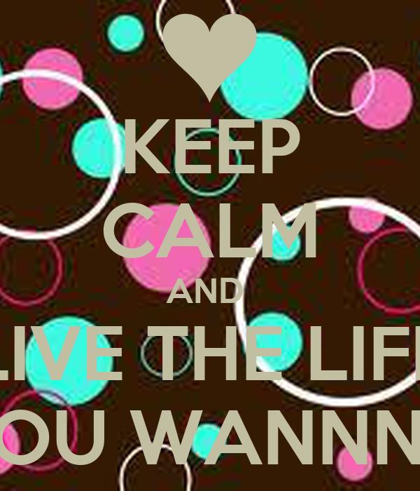 KEEP CALM AND  LIVE THE LIFE YOU WANNNA