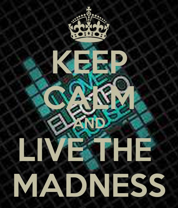 KEEP CALM AND LIVE THE  MADNESS