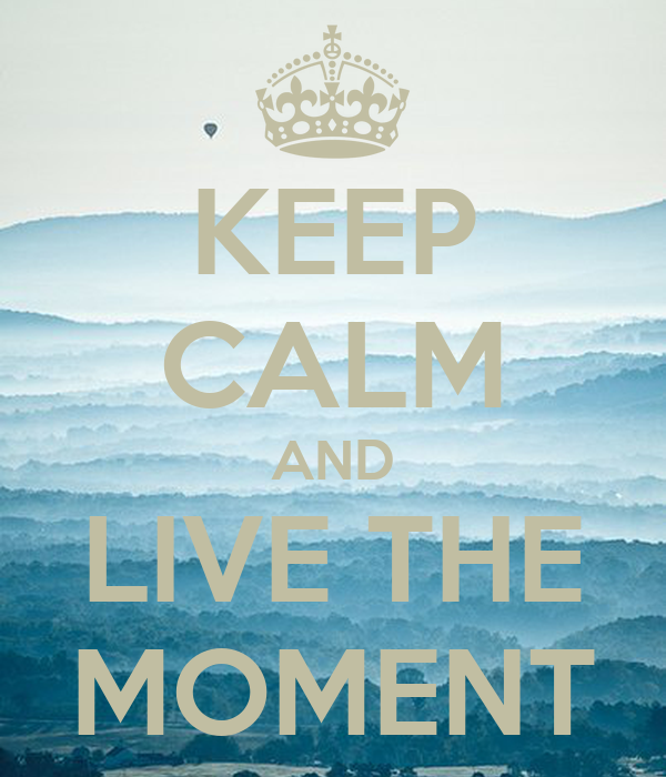KEEP CALM AND LIVE THE MOMENT