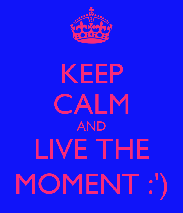 KEEP CALM AND LIVE THE MOMENT :')