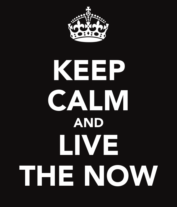 KEEP CALM AND LIVE THE NOW