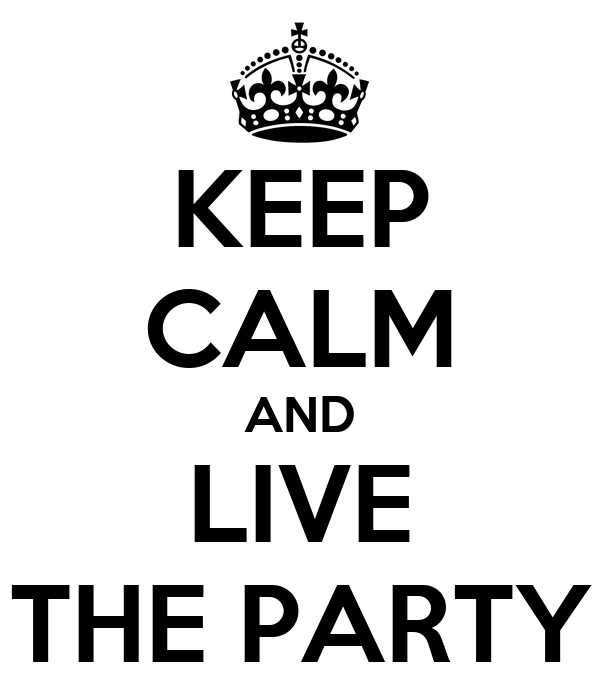 KEEP CALM AND LIVE THE PARTY