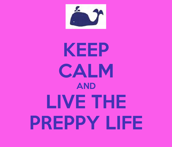 KEEP CALM AND LIVE THE PREPPY LIFE
