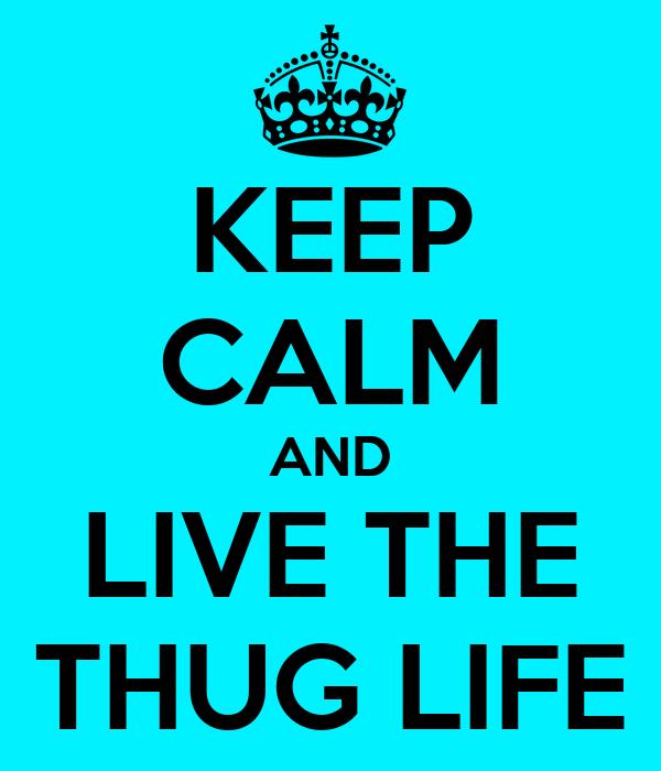 KEEP CALM AND LIVE THE THUG LIFE