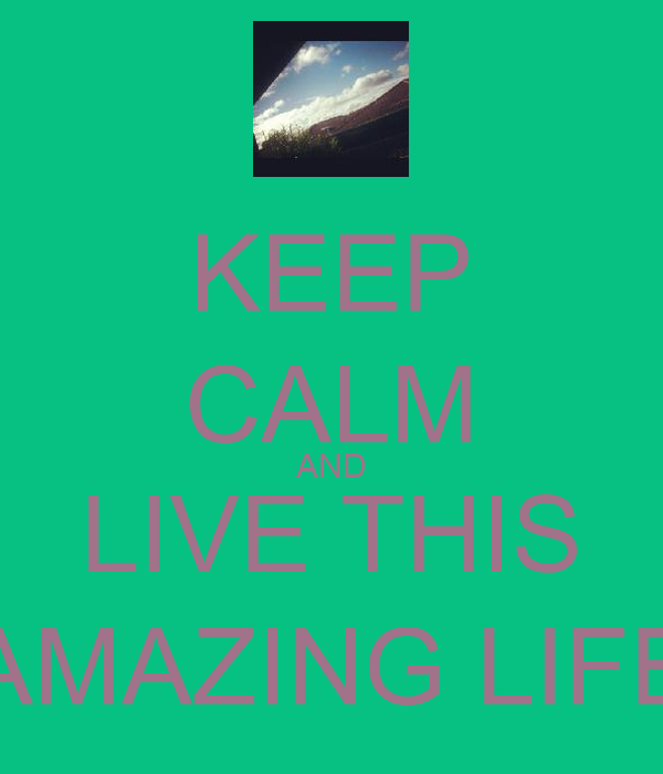 KEEP CALM AND LIVE THIS  AMAZING LIFE