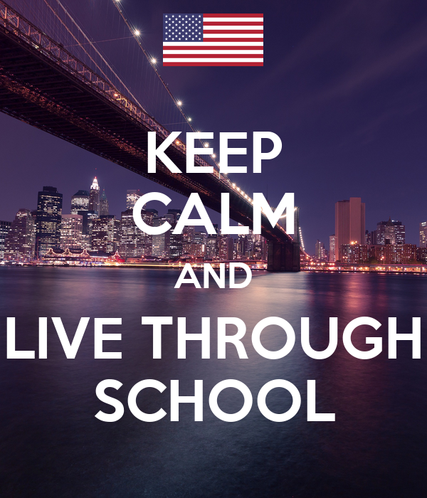 KEEP CALM AND LIVE THROUGH SCHOOL