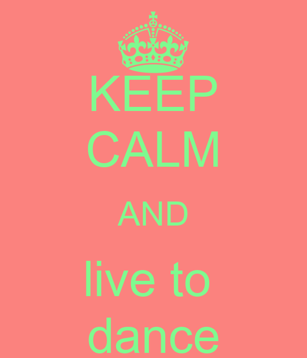 KEEP CALM AND live to  dance