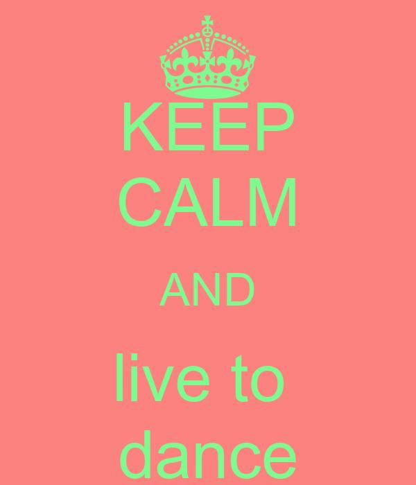 KEEP CALM AND live to  dance
