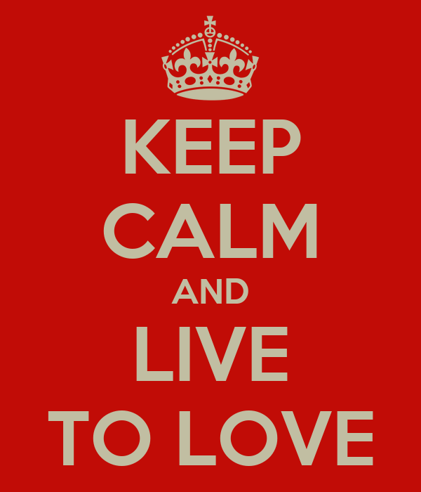 KEEP CALM AND LIVE TO LOVE