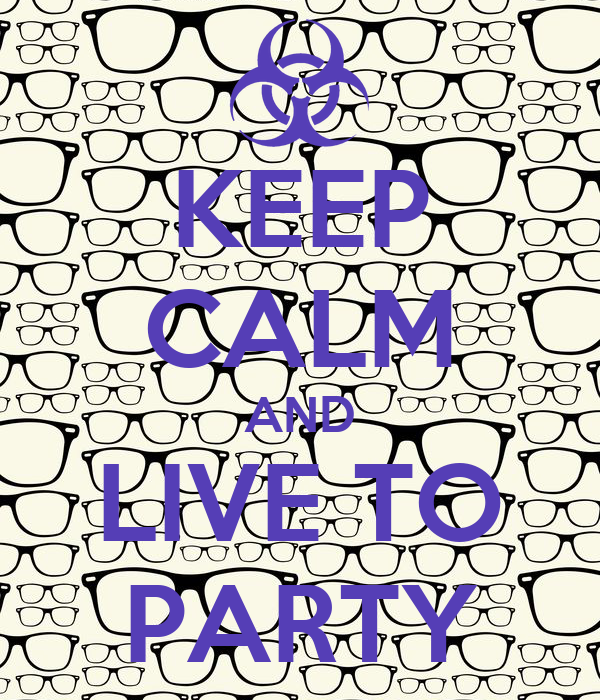 KEEP CALM AND LIVE TO PARTY