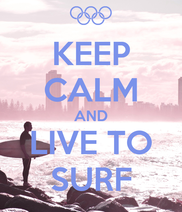 KEEP CALM AND LIVE TO SURF