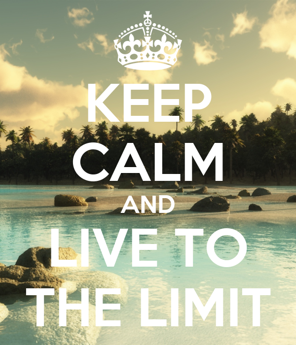 KEEP CALM AND LIVE TO THE LIMIT