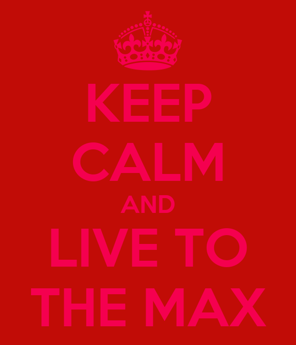 KEEP CALM AND LIVE TO THE MAX