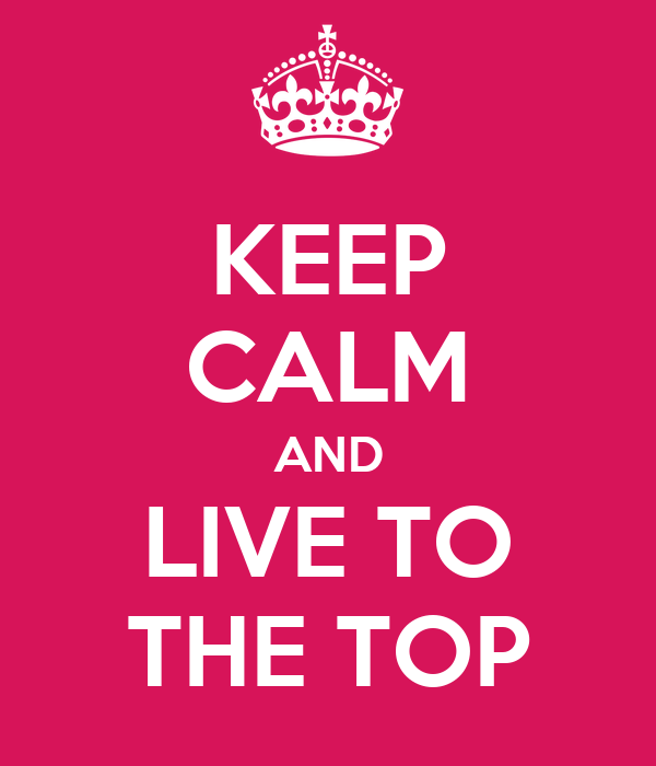 KEEP CALM AND LIVE TO THE TOP