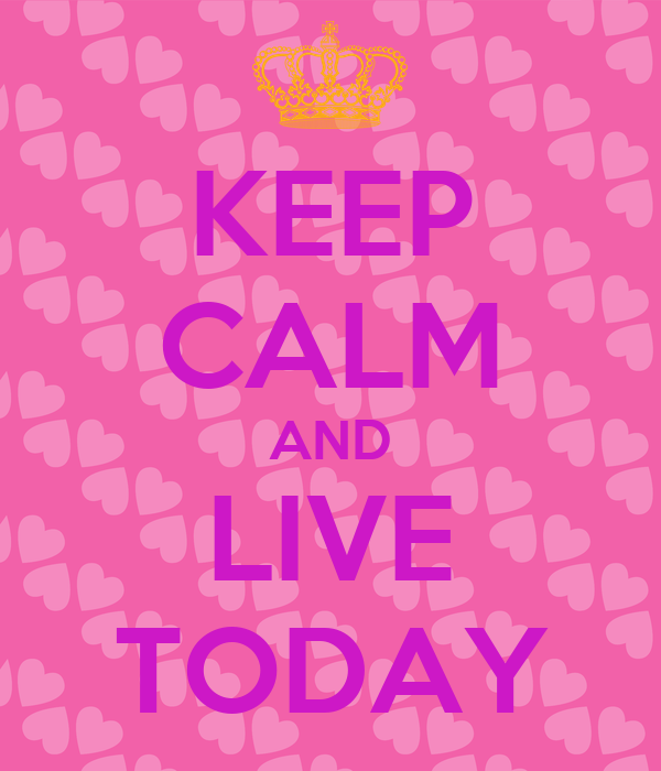 KEEP CALM AND LIVE TODAY
