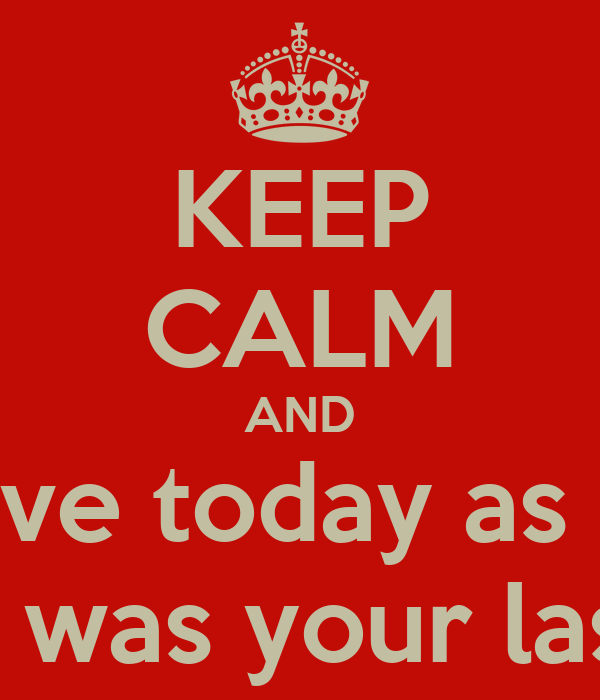 KEEP CALM AND Live today as if  It was your last